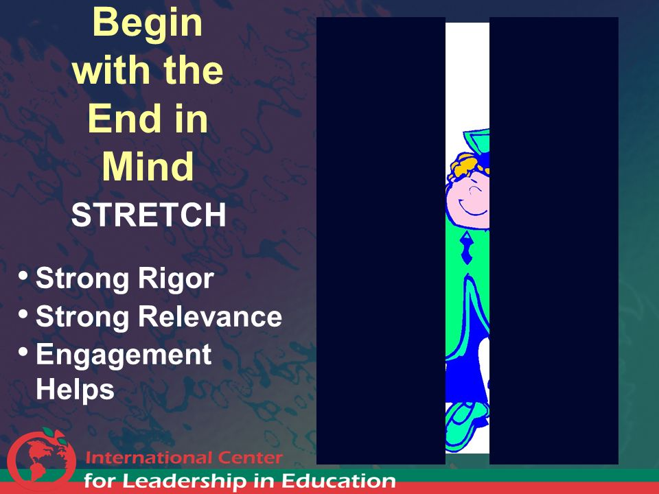 Begin with the End in Mind STRETCH Strong Rigor Strong Relevance Engagement Helps