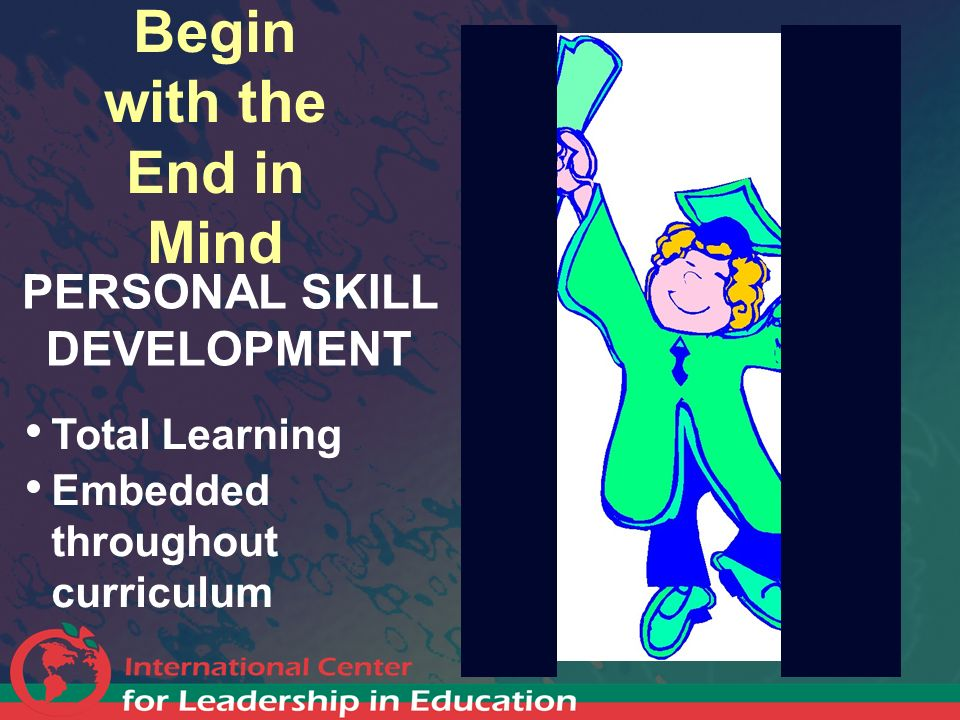 Begin with the End in Mind PERSONAL SKILL DEVELOPMENT Total Learning Embedded throughout curriculum
