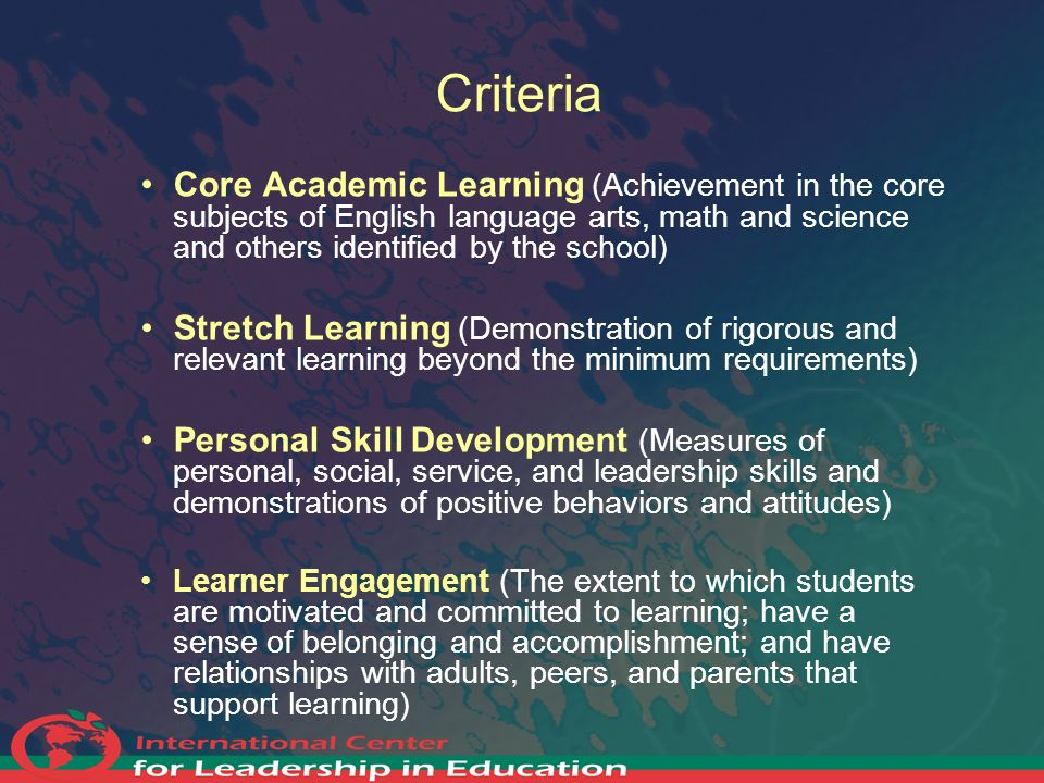Criteria Core Academic Learning (Achievement in the core subjects of English language arts, math and science and others identified by the school) Stre