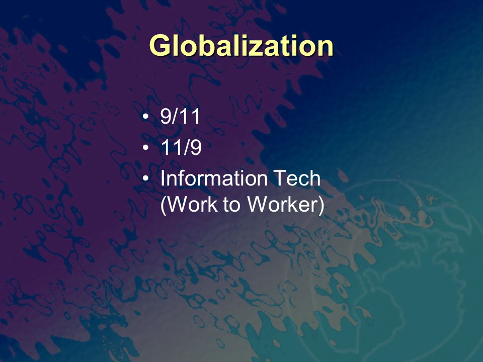 Globalization 9/11 11/9 Information Tech (Work to Worker)