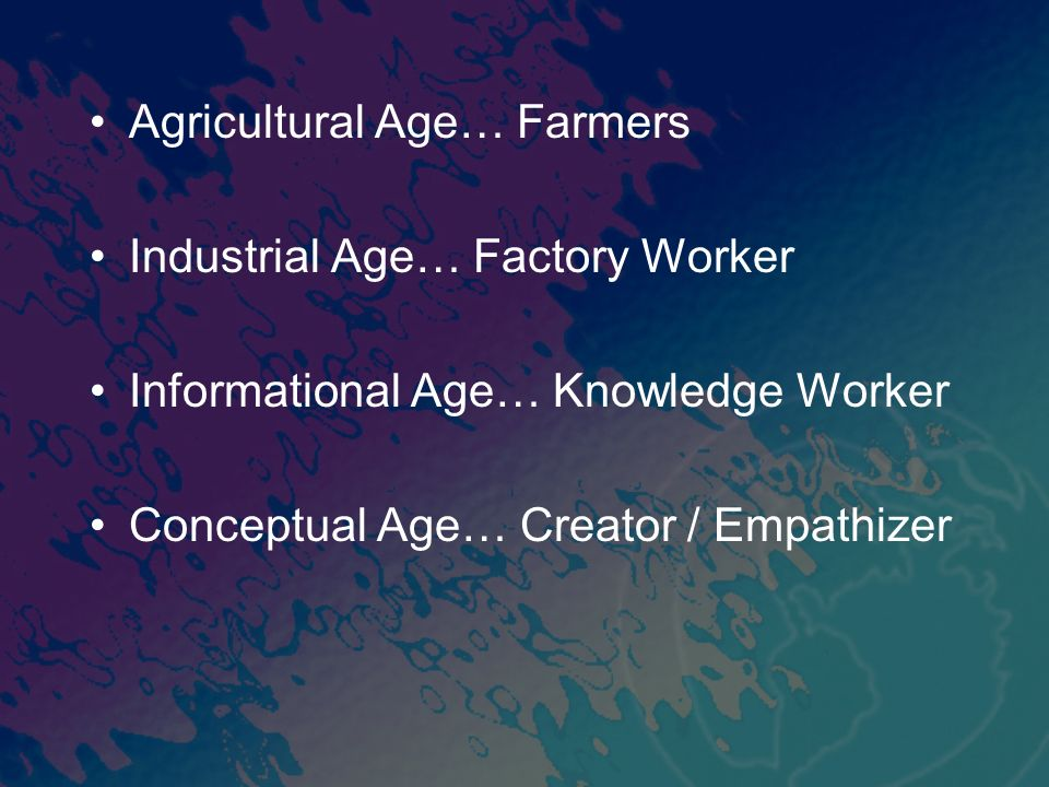 Agricultural Age… Farmers Industrial Age… Factory Worker Informational Age… Knowledge Worker Conceptual Age… Creator / Empathizer