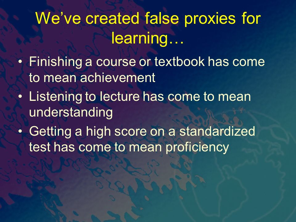 Weve created false proxies for learning… Finishing a course or textbook has come to mean achievement Listening to lecture has come to mean understandi