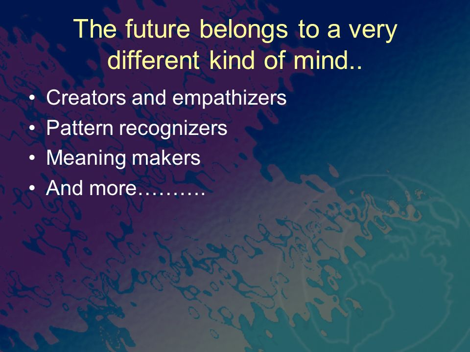 The future belongs to a very different kind of mind.. Creators and empathizers Pattern recognizers Meaning makers And more……….