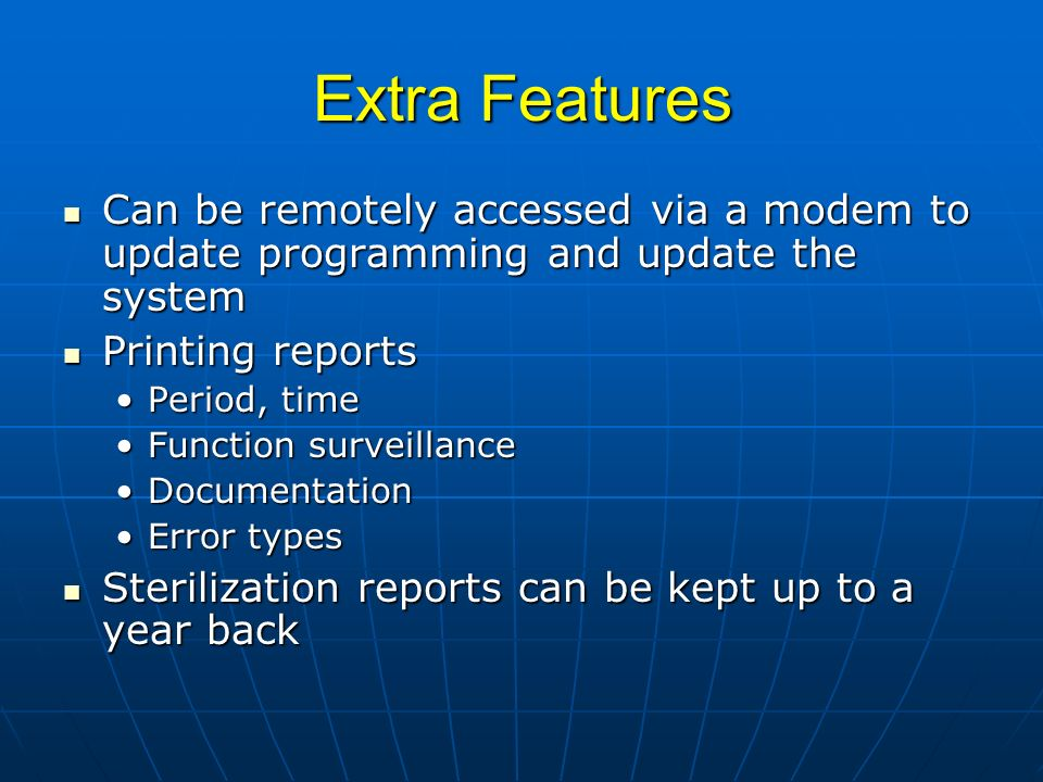 Extra Features Can be remotely accessed via a modem to update programming and update the system Can be remotely accessed via a modem to update programming and update the system Printing reports Printing reports Period, timePeriod, time Function surveillanceFunction surveillance DocumentationDocumentation Error typesError types Sterilization reports can be kept up to a year back Sterilization reports can be kept up to a year back