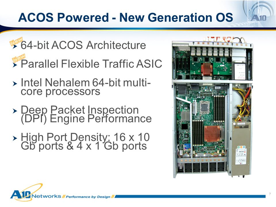 7 ACOS Powered - New Generation OS 64-bit ACOS Architecture Parallel Flexible Traffic ASIC Intel Nehalem 64-bit multi- core processors Deep Packet Inspection (DPI) Engine Performance High Port Density: 16 x 10 Gb ports & 4 x 1 Gb ports