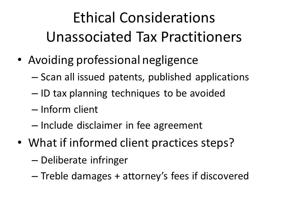 Ethical Considerations Unassociated Tax Practitioners Avoiding professional negligence – Scan all issued patents, published applications – ID tax planning techniques to be avoided – Inform client – Include disclaimer in fee agreement What if informed client practices steps.