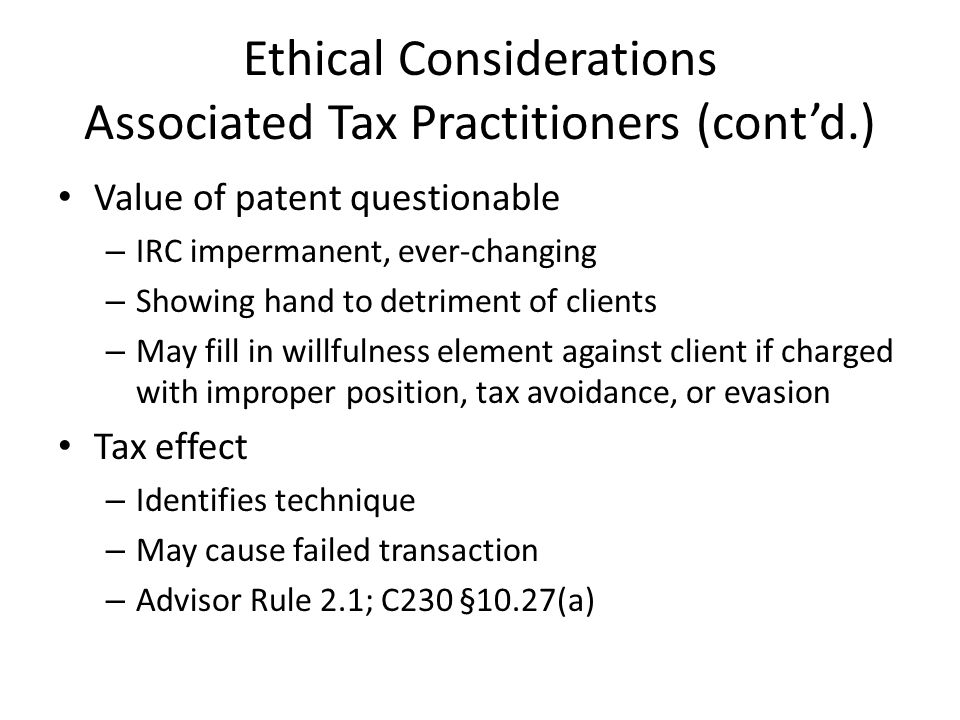 Ethical Considerations Associated Tax Practitioners (contd.) Value of patent questionable – IRC impermanent, ever-changing – Showing hand to detriment of clients – May fill in willfulness element against client if charged with improper position, tax avoidance, or evasion Tax effect – Identifies technique – May cause failed transaction – Advisor Rule 2.1; C230 §10.27(a)