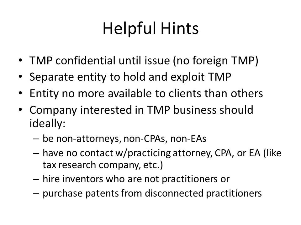 Helpful Hints TMP confidential until issue (no foreign TMP) Separate entity to hold and exploit TMP Entity no more available to clients than others Company interested in TMP business should ideally: – be non-attorneys, non-CPAs, non-EAs – have no contact w/practicing attorney, CPA, or EA (like tax research company, etc.) – hire inventors who are not practitioners or – purchase patents from disconnected practitioners