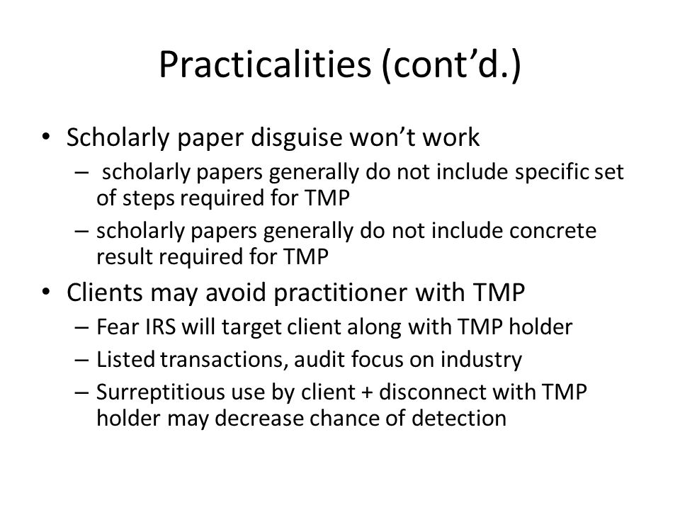 Practicalities (contd.) Scholarly paper disguise wont work – scholarly papers generally do not include specific set of steps required for TMP – scholarly papers generally do not include concrete result required for TMP Clients may avoid practitioner with TMP – Fear IRS will target client along with TMP holder – Listed transactions, audit focus on industry – Surreptitious use by client + disconnect with TMP holder may decrease chance of detection