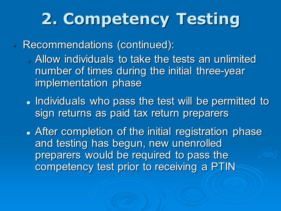 2. Competency Testing Recommendations: Recommendations: Require all unenrolled signing paid return preparers to pass a competency test within three ye