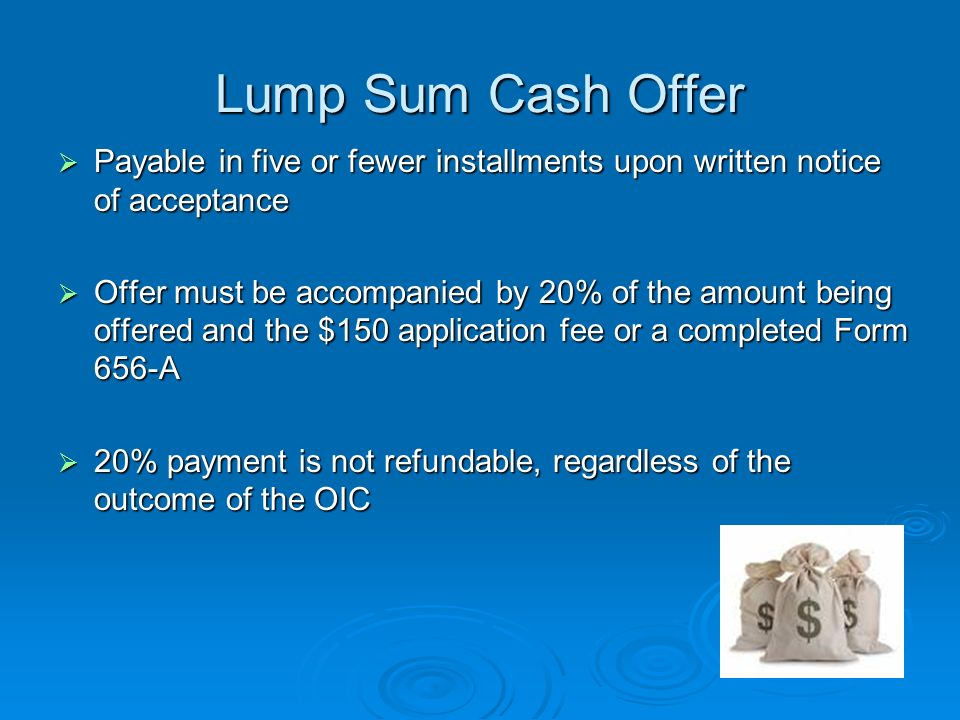 OIC Payment Terms Lump Sum Cash Offer Lump Sum Cash Offer Short Term Periodic Payment Offer Short Term Periodic Payment Offer Deferred Periodic Payment Offer Deferred Periodic Payment Offer