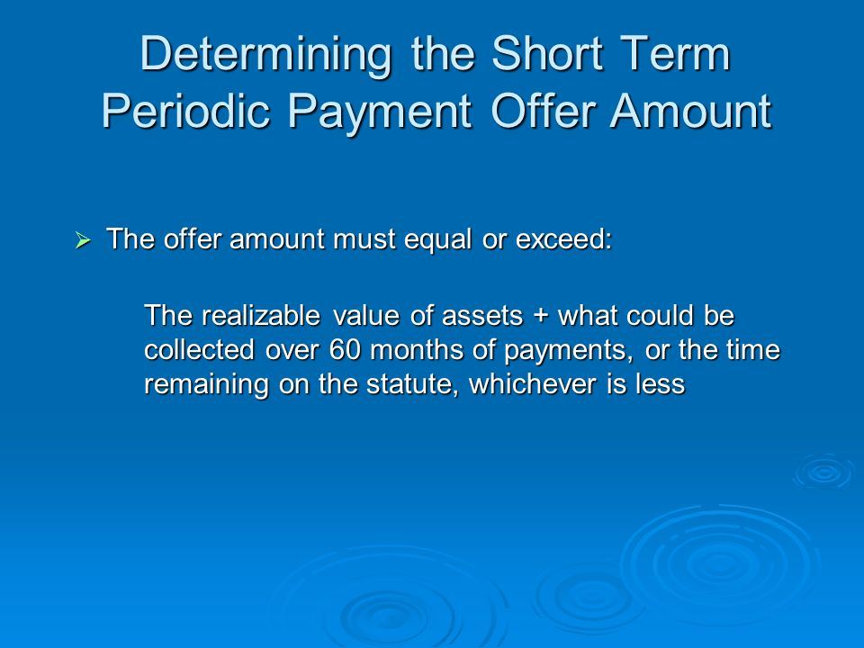 Short Term Periodic Payment Offer The offer amount must be paid within 24 months of the date the IRS received the offer The offer amount must be paid within 24 months of the date the IRS received the offer The first installment and the $150 application fee or a completed Form 656-A are due upon filing The first installment and the $150 application fee or a completed Form 656-A are due upon filing