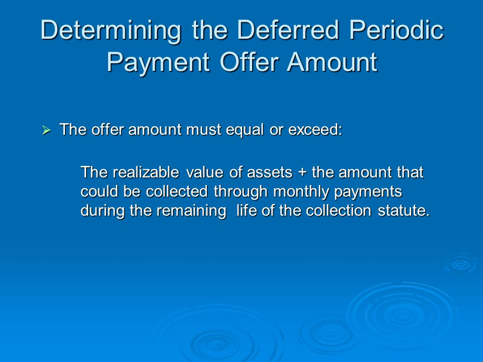 Deferred Periodic Payment Offer Payable in installments in 25 or more months but within the life of the remaining statutory period for collection Payable in installments in 25 or more months but within the life of the remaining statutory period for collection Offer must be accompanied with the first proposed installment payment and the $150 application fee, or a completed Form 656-A Offer must be accompanied with the first proposed installment payment and the $150 application fee, or a completed Form 656-A