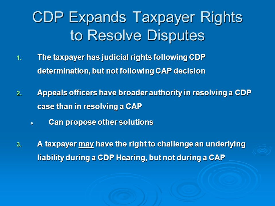 Comparing CAP and CDP Important distinction between CDP and CAP: Important distinction between CDP and CAP: Under CDP a lien or levy action MUST have occurred first Under CDP a lien or levy action MUST have occurred first Taxpayers may request CAP before or after lien or levy action Taxpayers may request CAP before or after lien or levy action