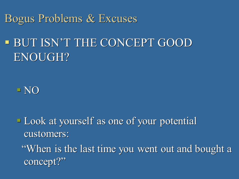 Bogus Problems & Excuses BUT ISNT THE CONCEPT GOOD ENOUGH? NO Look at yourself as one of your potential customers: When is the last time you went out