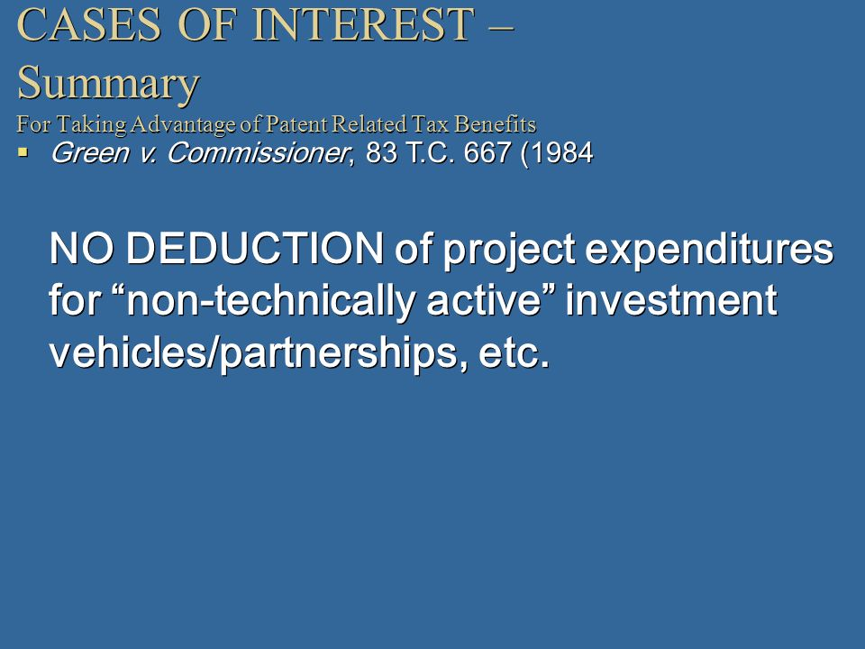 CASES OF INTEREST – Summary For Taking Advantage of Patent Related Tax Benefits Green v. Commissioner, 83 T.C. 667 (1984 NO DEDUCTION of project expen