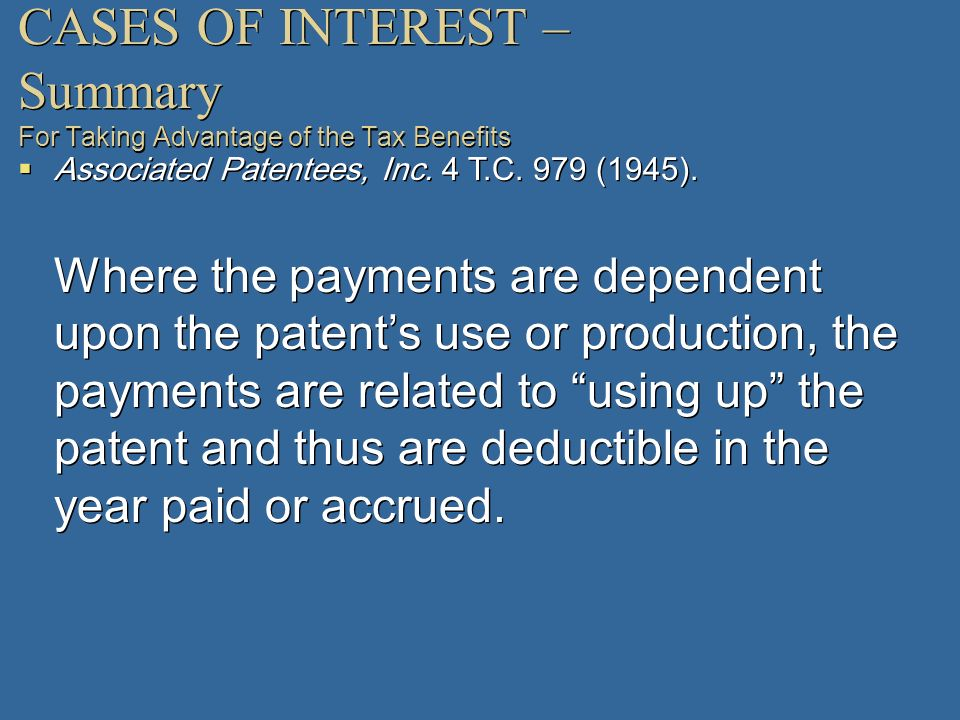 CASES OF INTEREST – Summary For Taking Advantage of the Tax Benefits Associated Patentees, Inc. 4 T.C. 979 (1945). Where the payments are dependent up