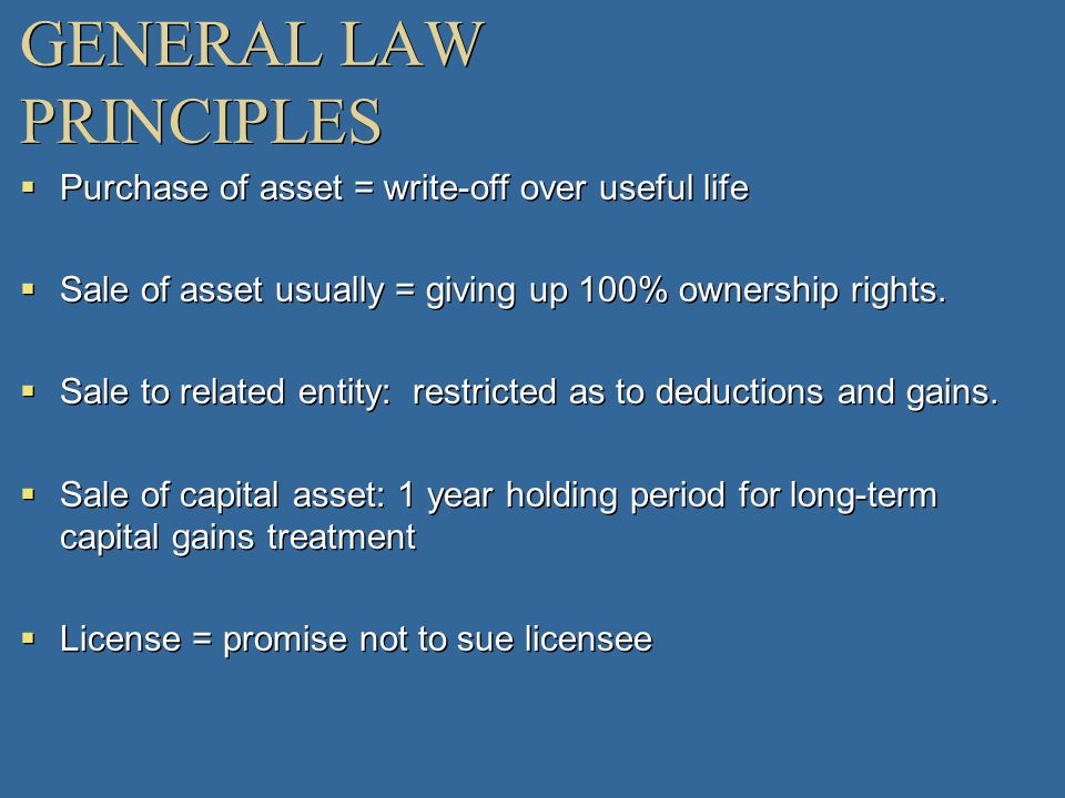 GENERAL LAW PRINCIPLES Purchase of asset = write-off over useful life Sale of asset usually = giving up 100% ownership rights. Sale to related entity: