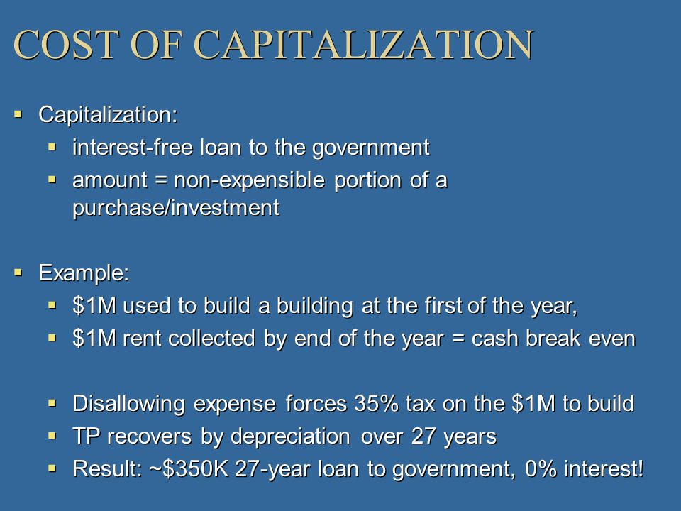 COST OF CAPITALIZATION Capitalization: interest-free loan to the government amount = non-expensible portion of a purchase/investment Example: $1M used