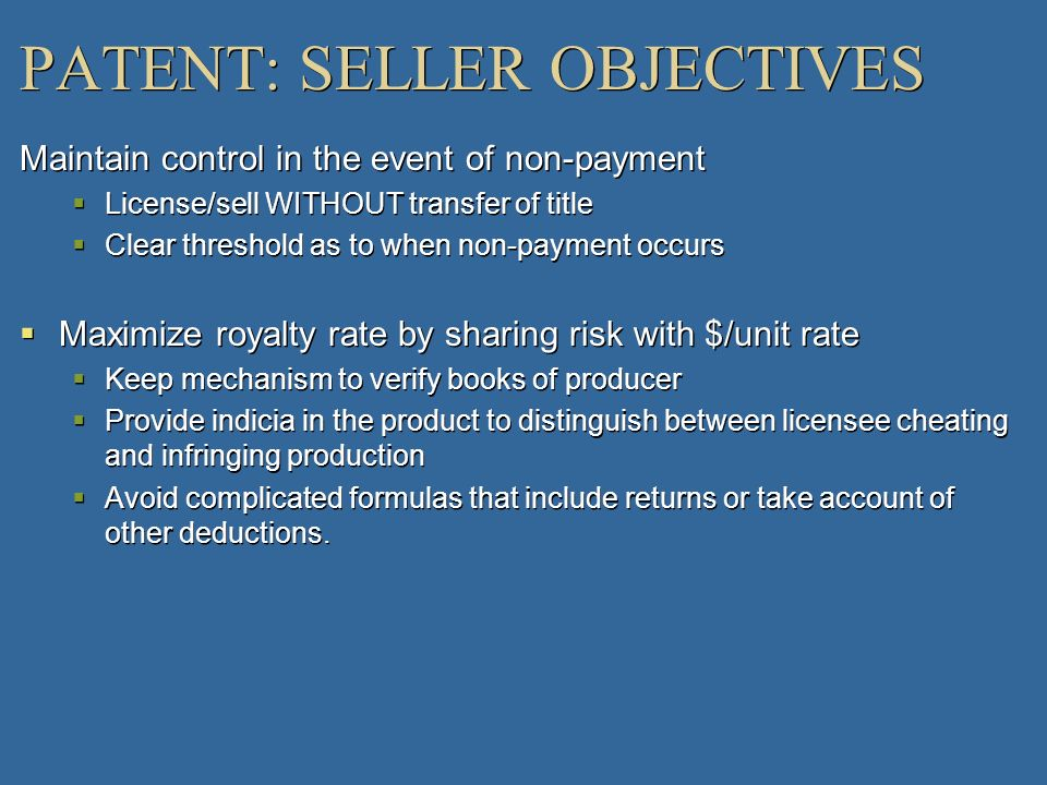 PATENT: SELLER OBJECTIVES Maintain control in the event of non-payment License/sell WITHOUT transfer of title Clear threshold as to when non-payment o