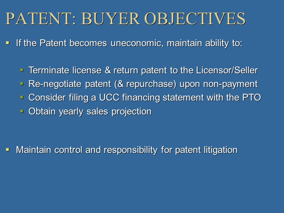 PATENT: BUYER OBJECTIVES If the Patent becomes uneconomic, maintain ability to: Terminate license & return patent to the Licensor/Seller Re-negotiate