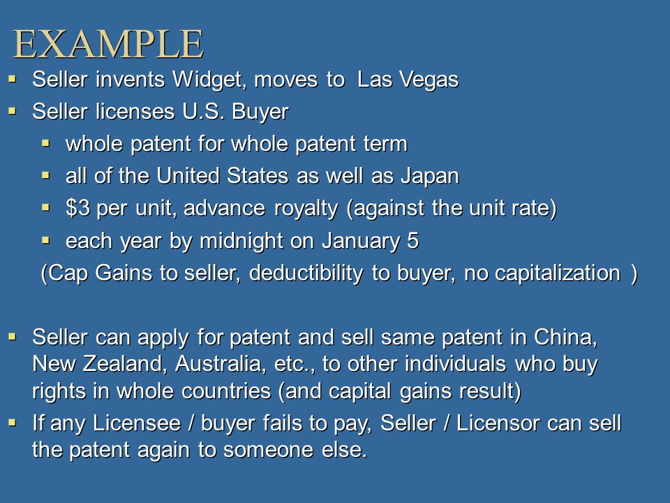 EXAMPLE Seller invents Widget, moves to Las Vegas Seller licenses U.S. Buyer whole patent for whole patent term all of the United States as well as Ja