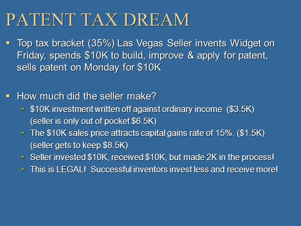 PATENT TAX DREAM Top tax bracket (35%) Las Vegas Seller invents Widget on Friday, spends $10K to build, improve & apply for patent, sells patent on Mo