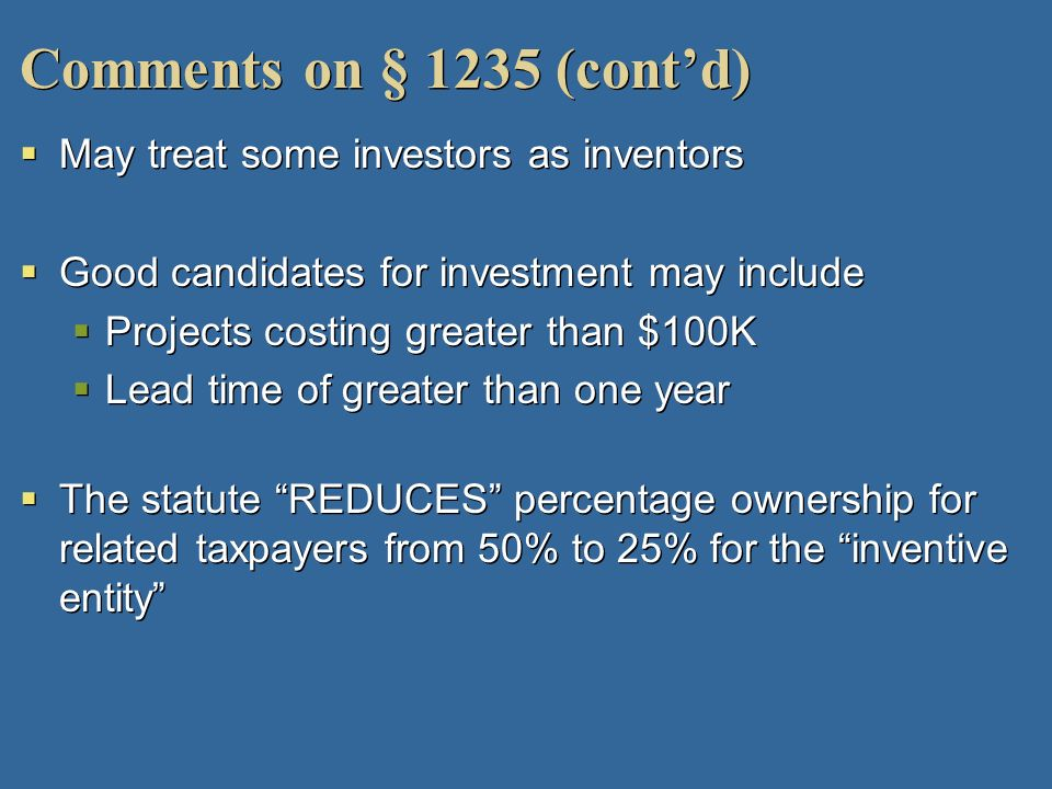 Comments on § 1235 (contd) May treat some investors as inventors Good candidates for investment may include Projects costing greater than $100K Lead t