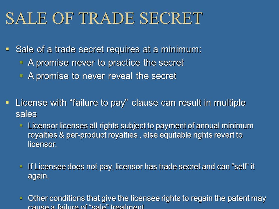 SALE OF TRADE SECRET Sale of a trade secret requires at a minimum: A promise never to practice the secret A promise to never reveal the secret License