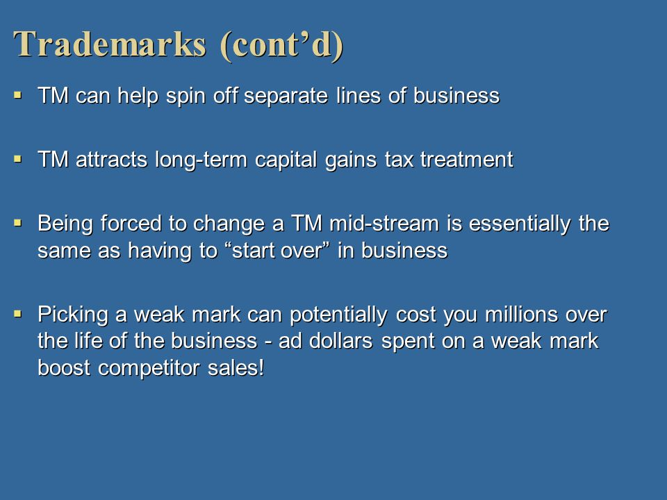 Trademarks (contd) TM can help spin off separate lines of business TM attracts long-term capital gains tax treatment Being forced to change a TM mid-s