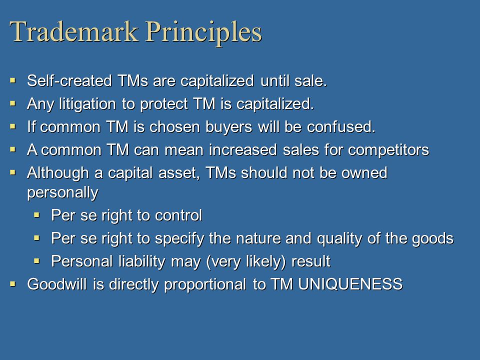 Trademark Principles Self-created TMs are capitalized until sale. Any litigation to protect TM is capitalized. If common TM is chosen buyers will be c