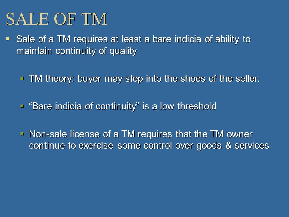 SALE OF TM Sale of a TM requires at least a bare indicia of ability to maintain continuity of quality TM theory: buyer may step into the shoes of the