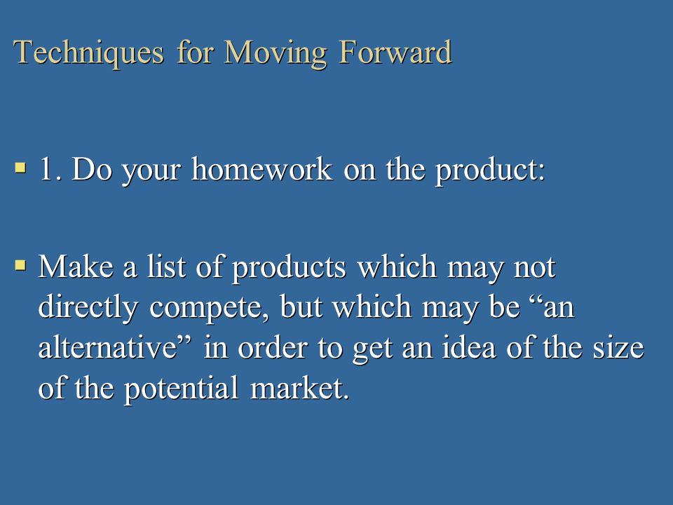 Techniques for Moving Forward 1. Do your homework on the product: Make a list of products which may not directly compete, but which may be an alternat