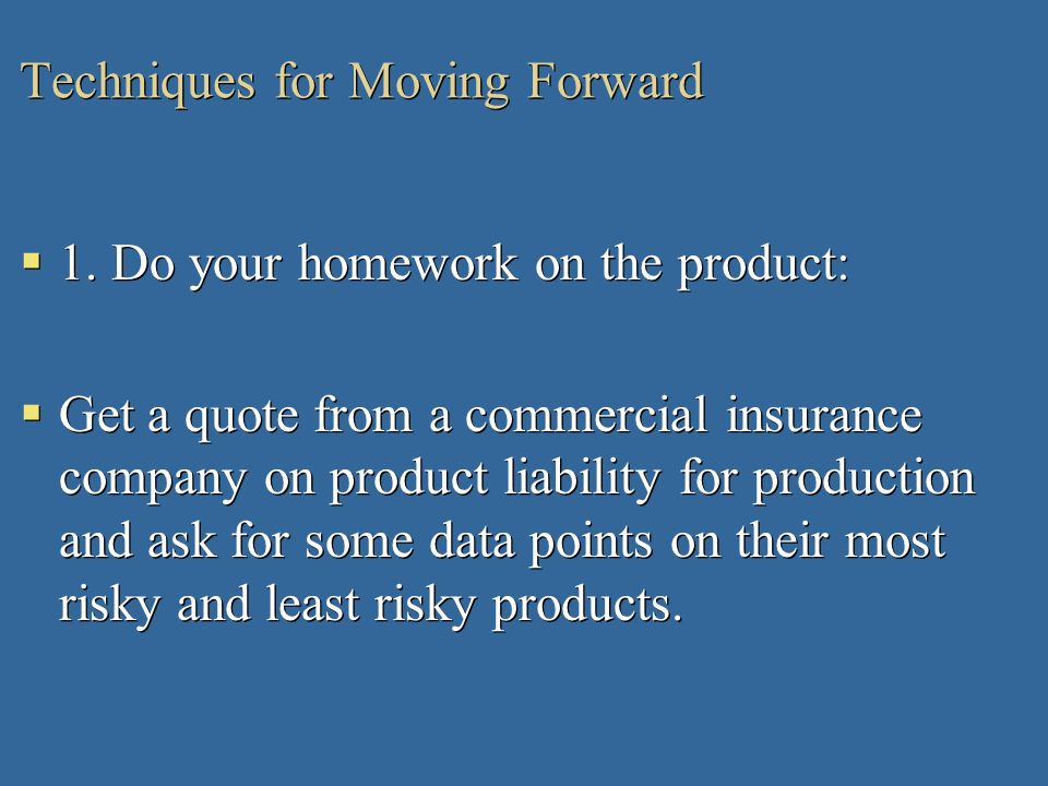 Techniques for Moving Forward 1. Do your homework on the product: Get a quote from a commercial insurance company on product liability for production