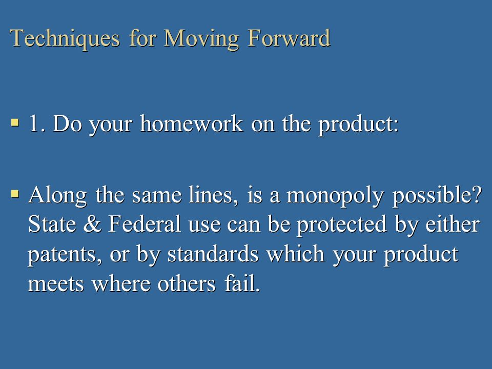 Techniques for Moving Forward 1. Do your homework on the product: Along the same lines, is a monopoly possible? State & Federal use can be protected b