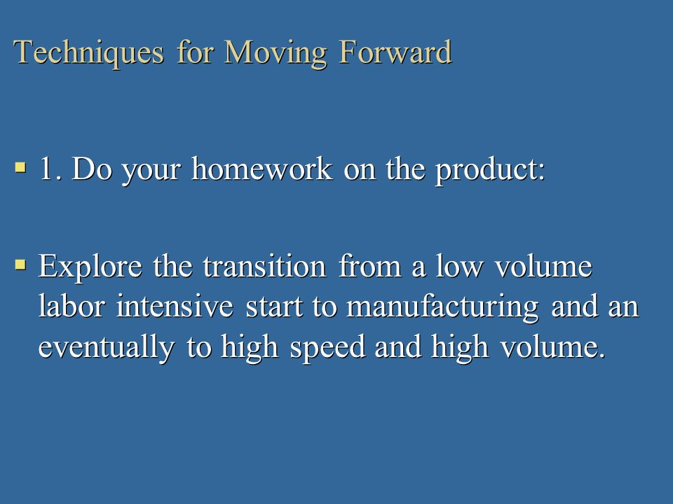Techniques for Moving Forward 1. Do your homework on the product: Explore the transition from a low volume labor intensive start to manufacturing and