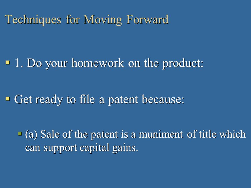 Techniques for Moving Forward 1. Do your homework on the product: Get ready to file a patent because: (a) Sale of the patent is a muniment of title wh