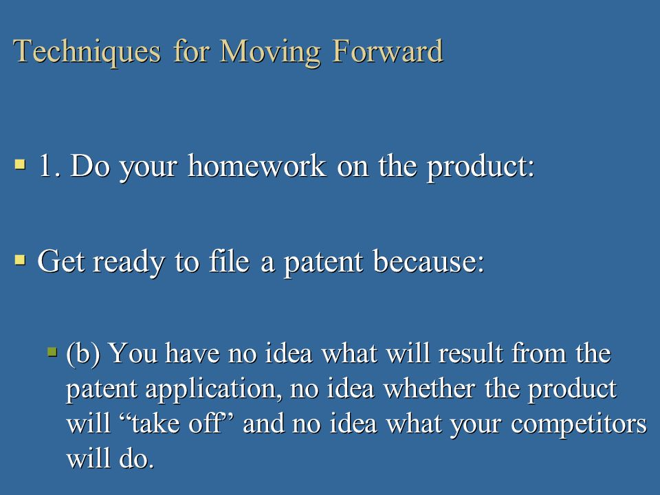 Techniques for Moving Forward 1. Do your homework on the product: Get ready to file a patent because: (b) You have no idea what will result from the p