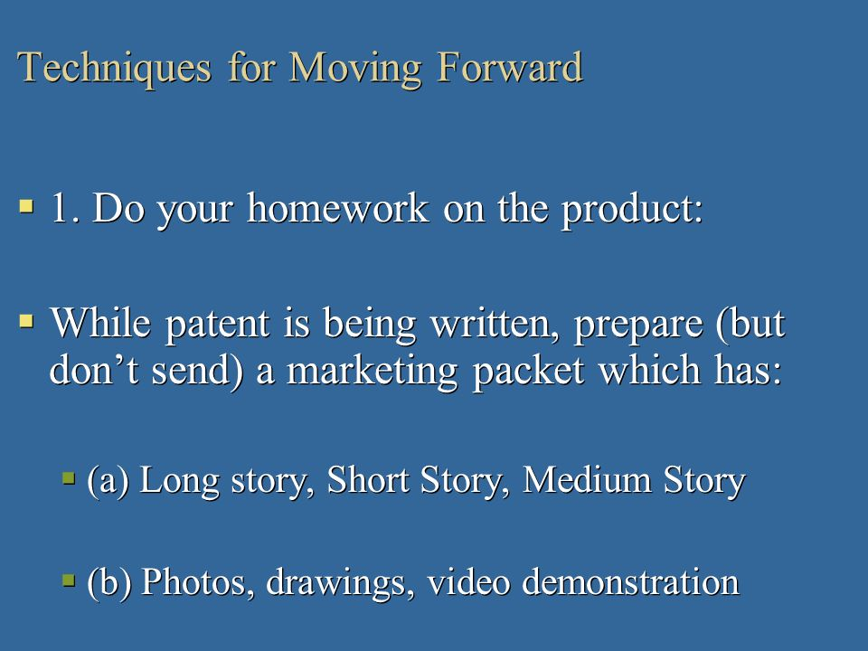 Techniques for Moving Forward 1. Do your homework on the product: While patent is being written, prepare (but dont send) a marketing packet which has:
