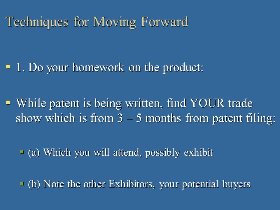 Techniques for Moving Forward 1. Do your homework on the product: While patent is being written, find YOUR trade show which is from 3 – 5 months from