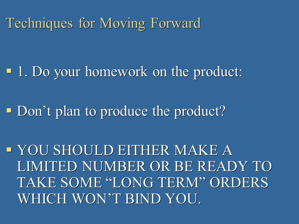 Techniques for Moving Forward 1. Do your homework on the product: Dont plan to produce the product? YOU SHOULD EITHER MAKE A LIMITED NUMBER OR BE READ