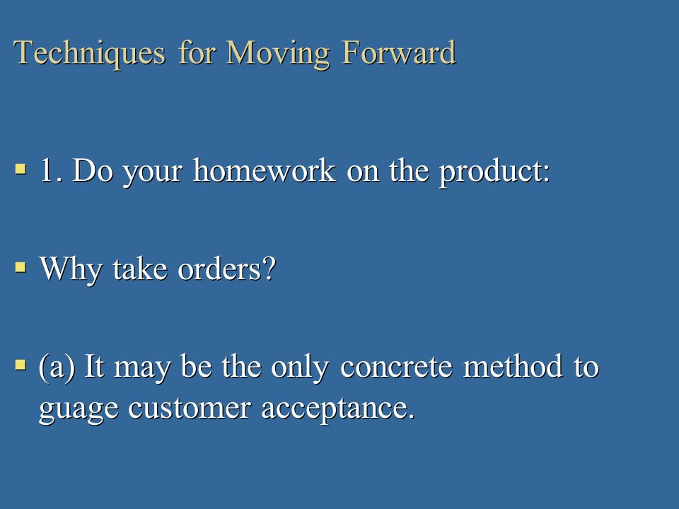 Techniques for Moving Forward 1. Do your homework on the product: Why take orders? (a) It may be the only concrete method to guage customer acceptance