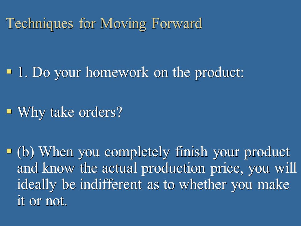 Techniques for Moving Forward 1. Do your homework on the product: Why take orders? (b) When you completely finish your product and know the actual pro