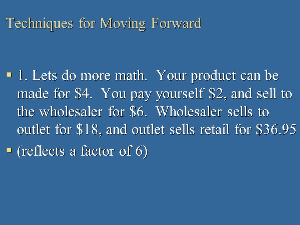 Techniques for Moving Forward 1. Lets do more math. Your product can be made for $4. You pay yourself $2, and sell to the wholesaler for $6. Wholesale