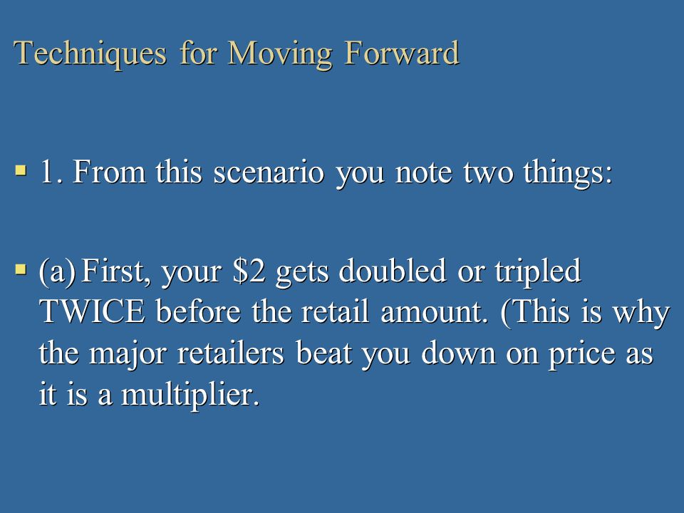 Techniques for Moving Forward 1. From this scenario you note two things: (a)First, your $2 gets doubled or tripled TWICE before the retail amount. (Th