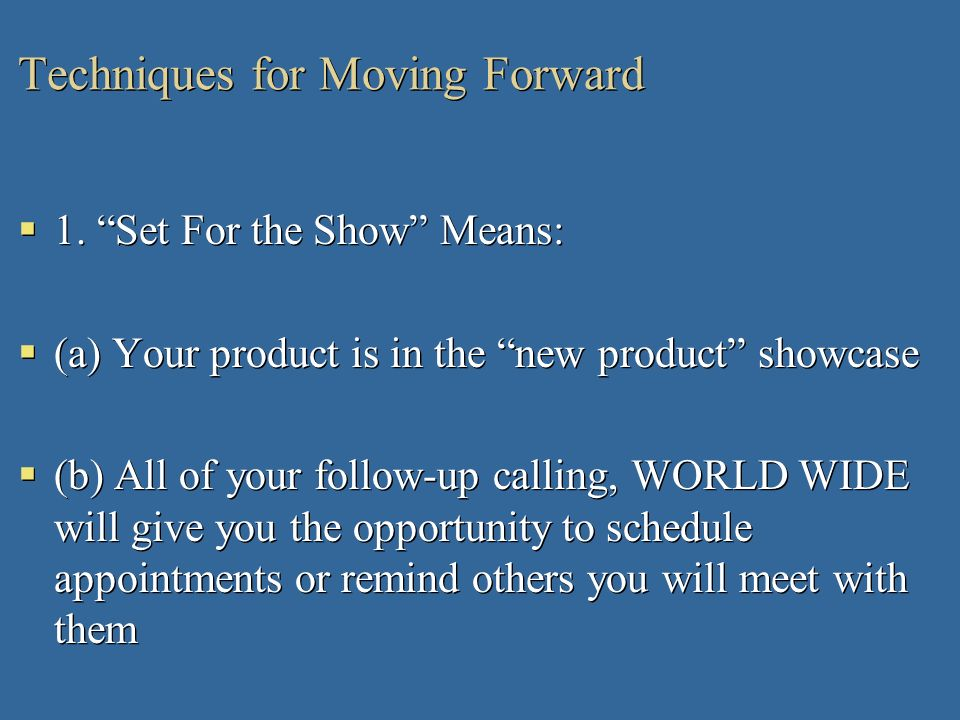 Techniques for Moving Forward 1. Set For the Show Means: (a) Your product is in the new product showcase (b) All of your follow-up calling, WORLD WIDE