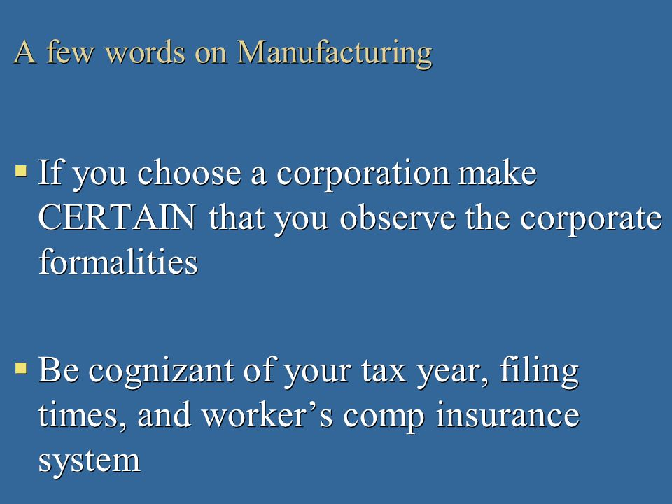 A few words on Manufacturing If you choose a corporation make CERTAIN that you observe the corporate formalities Be cognizant of your tax year, filing