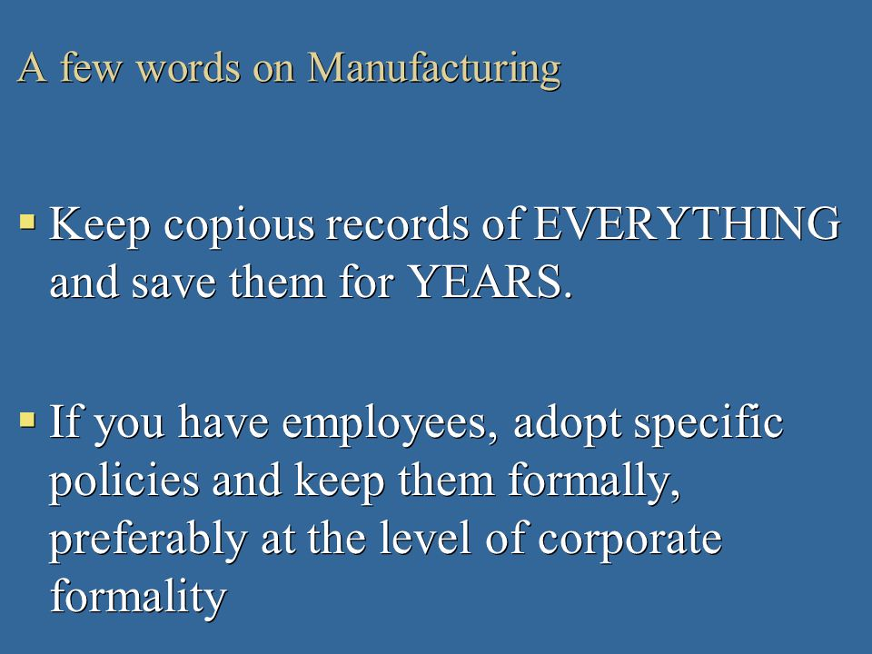 A few words on Manufacturing Keep copious records of EVERYTHING and save them for YEARS. If you have employees, adopt specific policies and keep them