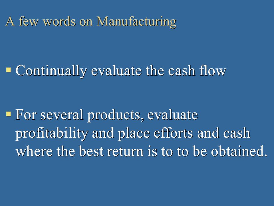 A few words on Manufacturing Continually evaluate the cash flow For several products, evaluate profitability and place efforts and cash where the best