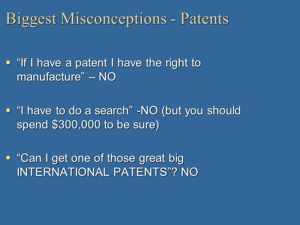 Biggest Misconceptions - Patents If I have a patent I have the right to manufacture – NO I have to do a search -NO (but you should spend $300,000 to b